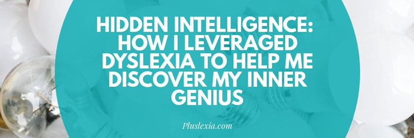 Hidden Intelligence: How I leveraged dyslexia to help me discover my inner genius.